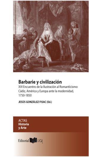 Barbarie y Civilización : XVI Encuentro de la Ilustración al Romanticismo, Cádiz, América y Europa ante la Modernidad 1750-1850 : Celebrado del 16 al 18 de Octubre de 2013, en Cádiz